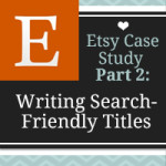 Get Discovered with Search Friendly Etsy Listing Titles – Etsy Case Study: Part 2